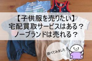 【子供服を売りたい】人気の宅配買取4社【ノーブランドは売れる?】